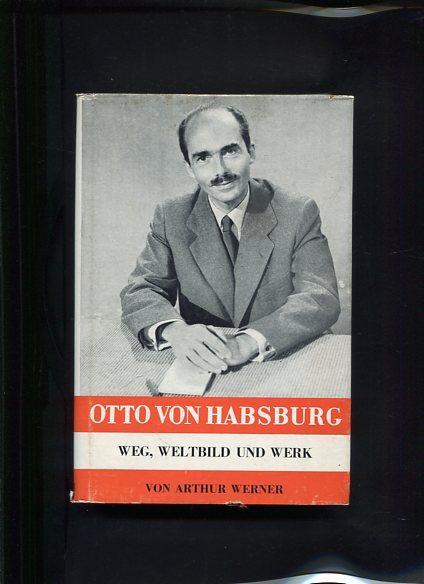 Otto von Habsburg - Weg, Weltbild und: Werner, Arthur: