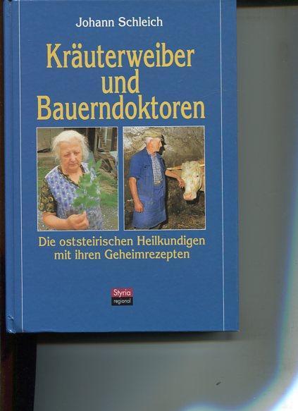 Kräuterweiber und Bauerndoktoren. die oststeirischen Heilkundigen mit ihren Geheimrezepten, ...