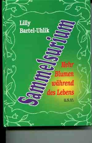Sammelsurium : mehr Blumen während des Lebens u.s.w.: Bartel-Uhlik, Lilly: