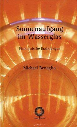 Sonnenaufgang im Wasserglas. Phantastische Erzählungen.: Benaglio, Michael, Mathias [Bearb.] ...