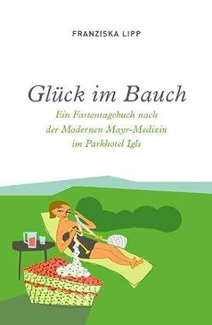 Glück im Bauch. Ein Fastentagebuch nach der modernen Mayr-Medizin im Parkhotel Igls.: Lipp, ...