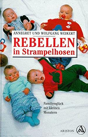 Rebellen in Strampelhosen. Familienglück mit kleinen Monstern.: Weikert, Annegret und