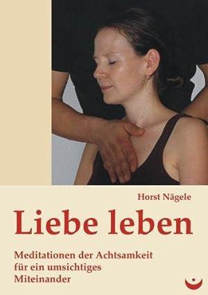 Liebe leben - Meditationen der Achtsamkeit für ein umsichtiges Miteinander.: Nägele, Horst:
