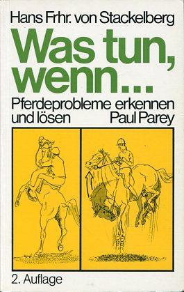 Was tun, wenn . Pferdeprobleme erkennen und lösen. Hans Frhr. von Stackelberg. Mit 145 ...