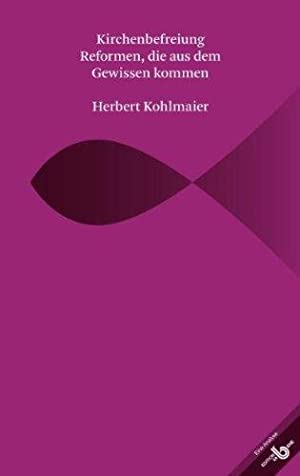 Kirchenbefreiung. Reformen, die aus dem Gewissen kommen. Eine Analyse.: Kohlmaier, Herbert: