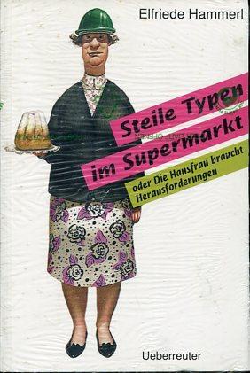 Steile Typen im Supermarkt oder die Hausfrau braucht Herausforderungen.: Hammerl, Elfriede: