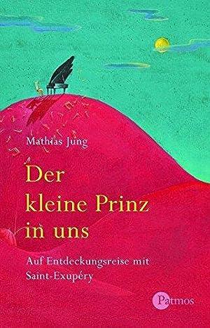 Der kleine Prinz in uns - Auf Entdeckungsreise mit Saint-Exupéry.: Jung, Mathias: