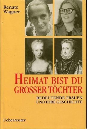 Heimat bist du grosser Töchter. Bedeutende Frauen und ihre Geschichte.: Wagner, Renate: