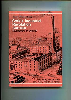 Cork's Industrial Revolution 1780-1880 - Development or Decline ?.: Bielenberg, Andy: