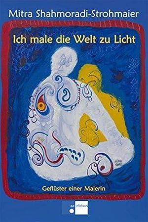 Ich male die Welt zu Licht : Geflüster einer Malerin. aa-infohaus.: Shahmoradi-Strohmaier, ...