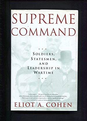 Supreme Command Soldiers, Statesmen and Leadership in Wartime: Cohen, Eliot A.: