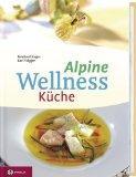 Alpine Wellness-Küche. 128 Wohlfühlrezepte für Leib und Seele. Fotos von Daniela ...