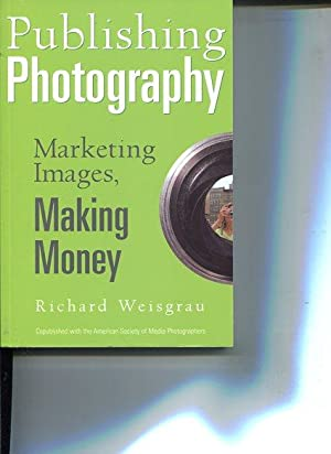 Publishing Photography. Marketing Images, Making Money.: Weisgrau, Richard: