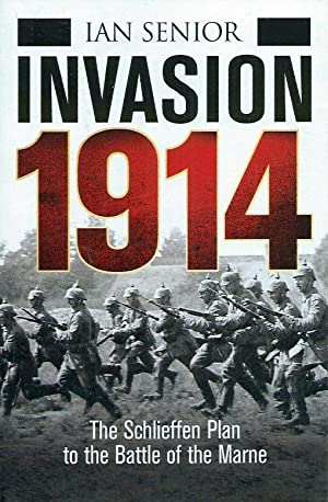 Invasion 1914__The Schlieffen Plan to the Battle: Senior, Ian