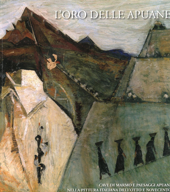 L'ORO DELLE APUANE. Cave di marmo e paesaggi apuani nella pittura italiana dell'Otto e ...