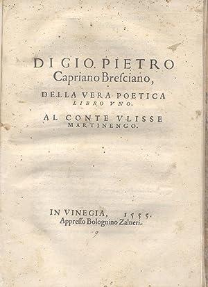 DI GIO. PIETRO CAPRIANO BRESCIANO, DELLA VERA POETICA LIBRO UNO. Al Conte Ulisse Martinengo.: ...