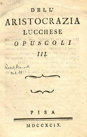 DELL'ARISTOCRAZIA LUCCHESE. Opuscoli tre.