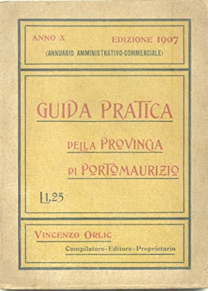 GUIDA PRATICA DELLA PROVINCIA DI PORTO MAURIZIO. Annuario amministrativo commerciale. Anno X.: ...