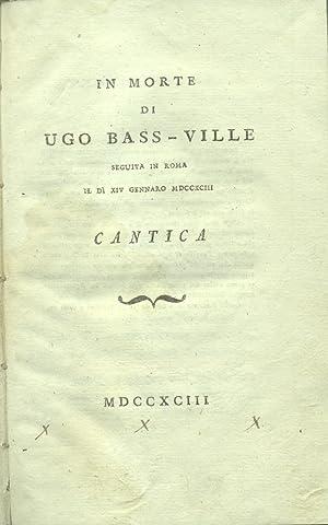 IN MORTE DI UGO BASS-VILLE. Seguita in Roma il d' XIV gennaro MDCCXCIII. Cantica. Nessuna ...