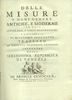 DELLE MISURE D'OGNI GENERE ANTICHE, E MODERNE. Con note letterarie, e fisico - matematiche, a ...