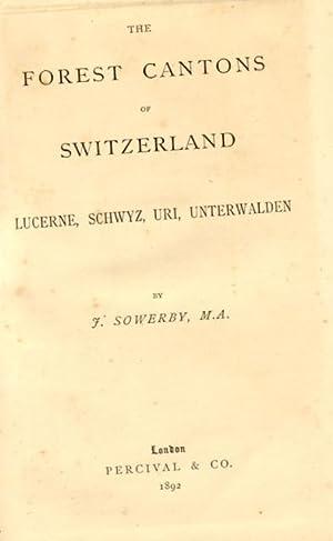 THE FOREST CANTONS OF SWITZERLAND. Lucerne, Schwyz, Uri, Unterwalden.: SOWERBY F.