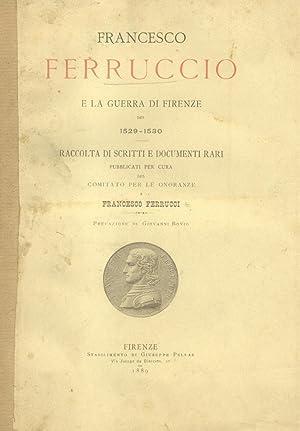 FRANCESCO FERRUCCIO E LA GUERRA DI FIRENZE DEL 1529-1530. Raccolta di scritti e documenti rari, in ...