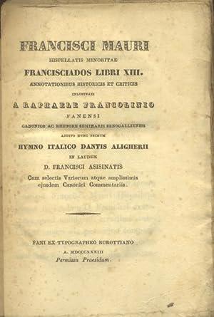 FRANCISCI MAURI HISPELLATIS MINORITAE FRANCISCIADOS LIBRI XIII. Annotationibus historicis et ...