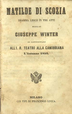 MATILDE DI SCOZIA (1852). Dramma Lirico in tre atti da rappresentarsi all'I. R. Teatro Alla ...