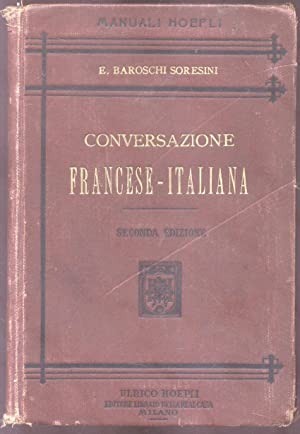 CONVERSAZIONE FRANCESE - ITALIANA. Fraseologia famigliare, grammaticale,: BAROSCHI SORESINI E.