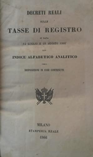DECRETI REALI SULLE TASSE DI REGISTRO IN DATA 14 E 18 AGOSTO 1866. Con Indice alfabetico analitico ...