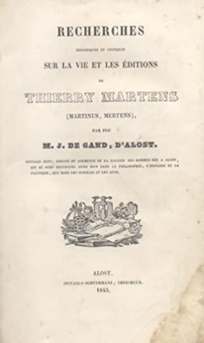 RECHERCHES HISTORIQUES ET CRITIQUES SUR LA VIE ET LES ÉDITIONS DE THIERRY MARTENS (MARTINUS,...