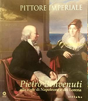 PITTORE IMPERIALE. Pietro Benvenuti alla corte di Napoleone e dei Lorena. Catalogo della Mostra. 10...