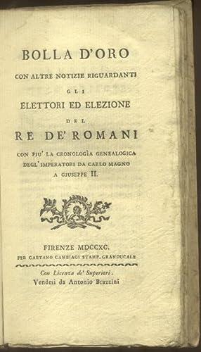 BOLLA D'ORO. Con altre notizie riguardanti gli elettori ed elezione del Re de' Romani, ...