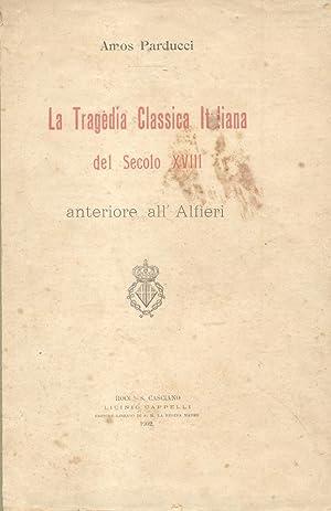 LA TRAGEDIA CLASSICA DEL SECOLO XVIII ANTERIORE ALL'ALFIERI.: PARDUCCI Amos.