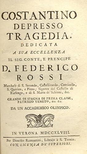 COSTANTINO DEPRESSO. Tragedia. Dedicata a Sua Eccellenza il Sig.Conte, e Prencipe D.Federico Rossi ...