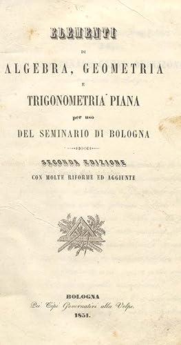 ELEMENTI DI ALGEBRA, GEOMETRIA E TRIGONOMETRIA. Per uso del Seminario di Bologna.: BONTA' Giovanni ...