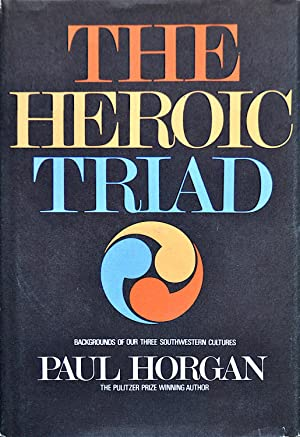 The Heroic Triad: Backgrounds of Our Three Southwestern Cultures: Horgan, Paul