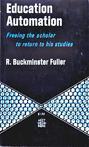 Education Automation: Freeing the Scholar to Return to His Studies: Fuller, Buckminster R.