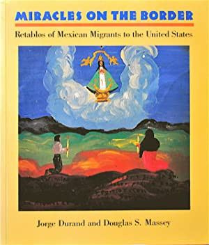 Miracles On the Border Retablos of Mexican Migrants to the United States: Durand, Jorge and Massey,...