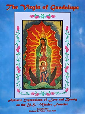 The Virgin of Guadalupe Artistic Expressions of Love and Beauty on the U.S.-Mexico Frontier