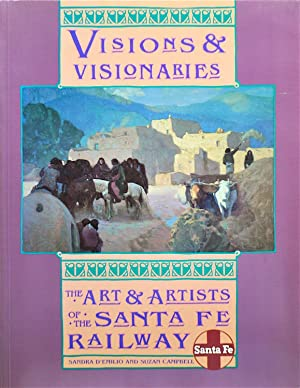 Visions and Visionaries: The Art & Artists of the Santa Fe Railways: D'emilio, Sandra and ...