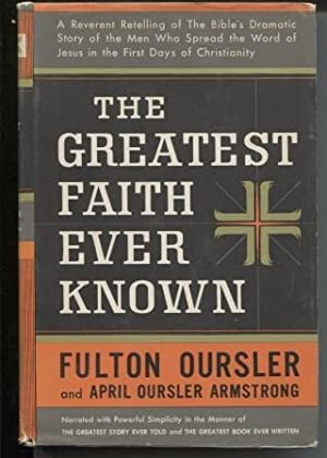 The Greatest Faith Ever Known The Story of the Men Who First Spread the Religion of Jesus and the...