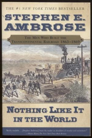 Nothing Like It In the World The Men Who Built the Transcontinental Railroad 1863-1869