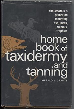 HOME BOOK OF TAXIDERMY AND TANNING : J., Grantz Gerald