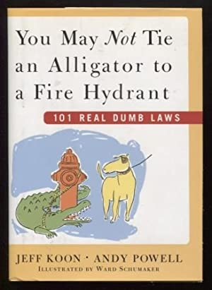 You May Not Tie an Alligator to a Fire Hydrant ; 101 Real Dumb Laws 101 Real Dumb Laws