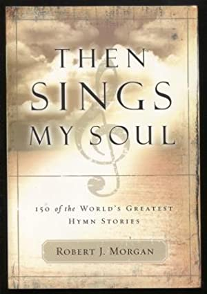 Then Sings My Soul ; 150 of the World's Greatest Hymn Stories 150 of the World's Greatest Hymn St...