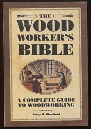 The Woodworker's Bible ; A Complete Guide to Woodworking A Complete Guide to Woodworking
