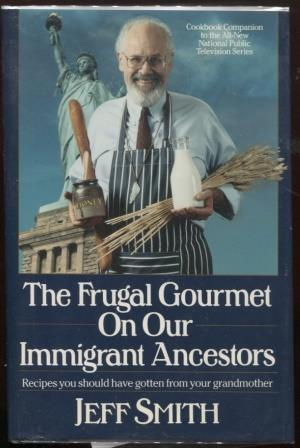 The Frugal Gourmet on Our Immigrant Ancestors ; Recipes You Should Have Gotten from Your Grandmot...