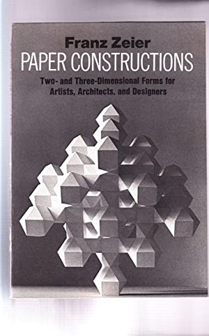 PAPER CONSTRUCTIONS: TWO- AND THREE-DIMENSIONAL FORMS FOR ARTISTS, ARCHITECTS, AND DESIGNERS: Zeier...