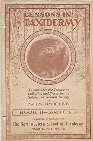 LESSONS IN TAXIDERMY: A Comprehensive Treatise on: Elwood, B.S., J.W.
